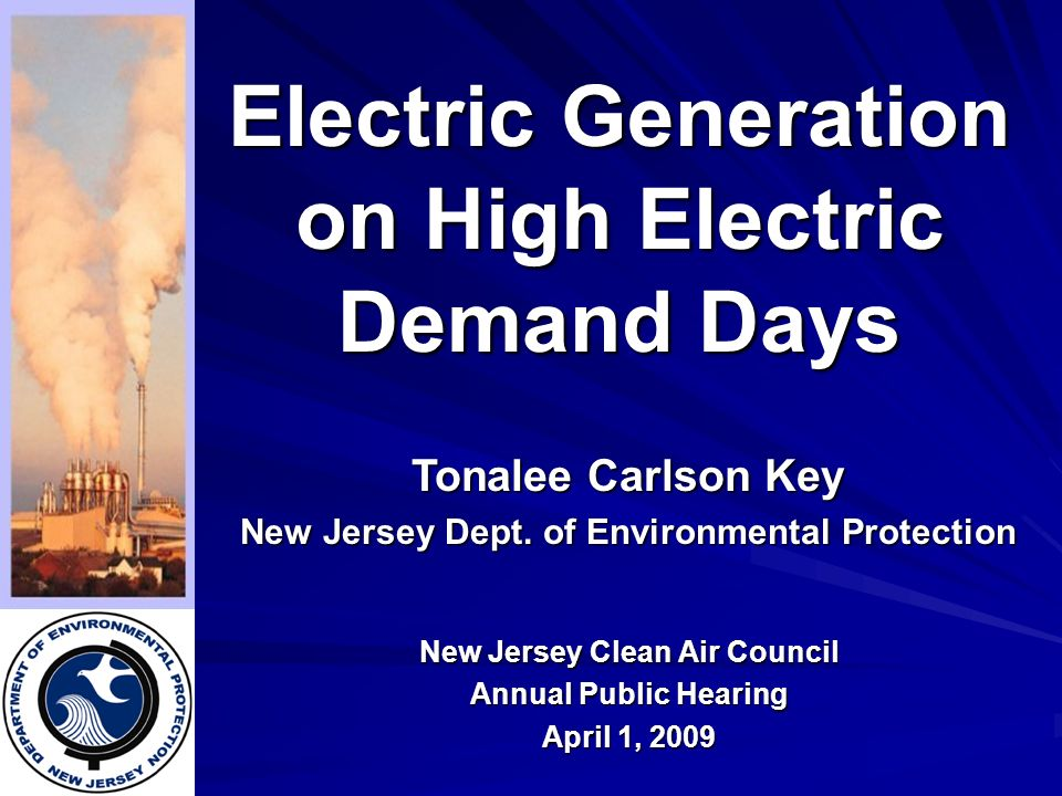 Electric Generation on High Electric Demand Days New Jersey Clean Air Council Annual Public Hearing April 1, 2009 Tonalee Carlson Key New Jersey Dept.