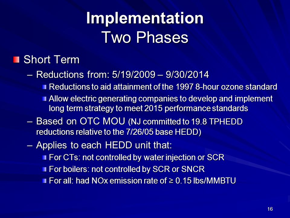 16 Implementation Two Phases Short Term –Reductions from: 5/19/2009 – 9/30/2014 Reductions to aid attainment of the 1997 8-hour ozone standard Allow electric generating companies to develop and implement long term strategy to meet 2015 performance standards –Based on OTC MOU (NJ committed to 19.8 TPHEDD reductions relative to the 7/26/05 base HEDD) –Applies to each HEDD unit that: For CTs: not controlled by water injection or SCR For boilers: not controlled by SCR or SNCR For all: had NOx emission rate of 0.15 lbs/MMBTU