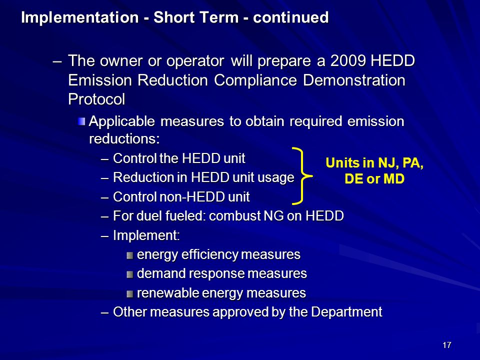 17 Implementation - Short Term - continued –The owner or operator will prepare a 2009 HEDD Emission Reduction Compliance Demonstration Protocol Applicable measures to obtain required emission reductions: –Control the HEDD unit –Reduction in HEDD unit usage –Control non-HEDD unit –For duel fueled: combust NG on HEDD –Implement: energy efficiency measures demand response measures renewable energy measures –Other measures approved by the Department Units in NJ, PA, DE or MD