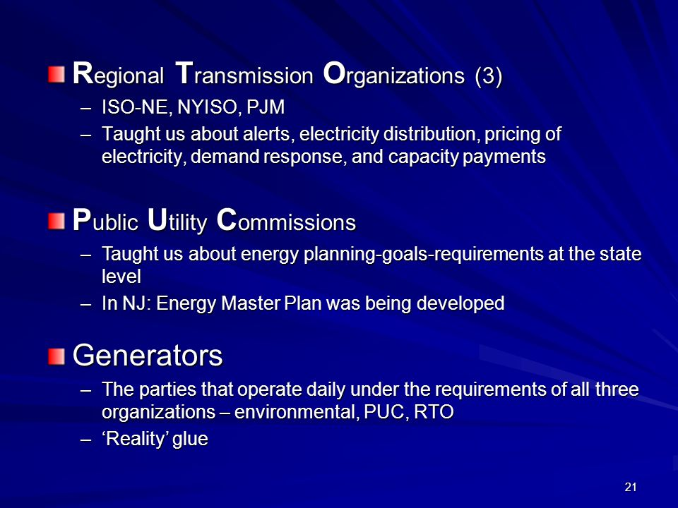 21 R egional T ransmission O rganizations (3) –ISO-NE, NYISO, PJM –Taught us about alerts, electricity distribution, pricing of electricity, demand response, and capacity payments Generators –The parties that operate daily under the requirements of all three organizations – environmental, PUC, RTO –Reality glue P ublic U tility C ommissions –Taught us about energy planning-goals-requirements at the state level –In NJ: Energy Master Plan was being developed