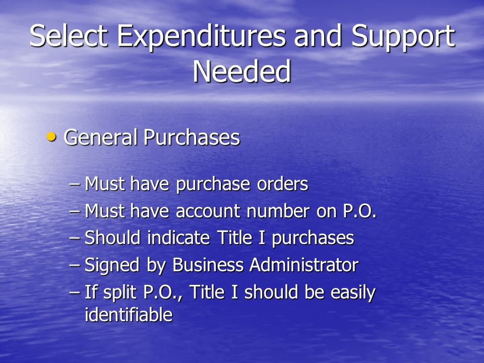 Select Expenditures and Support Needed General Purchases General Purchases –Must have purchase orders –Must have account number on P.O. –Should indica