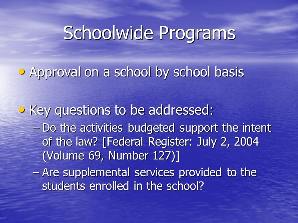 Schoolwide Programs Approval on a school by school basis Approval on a school by school basis Key questions to be addressed: Key questions to be addre