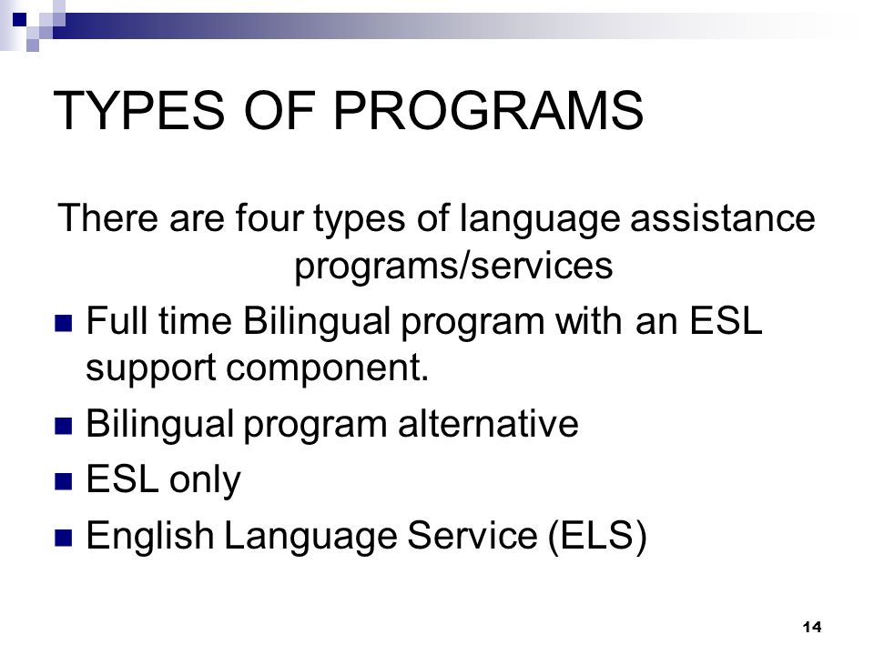 14 TYPES OF PROGRAMS There are four types of language assistance programs/services Full time Bilingual program with an ESL support component.