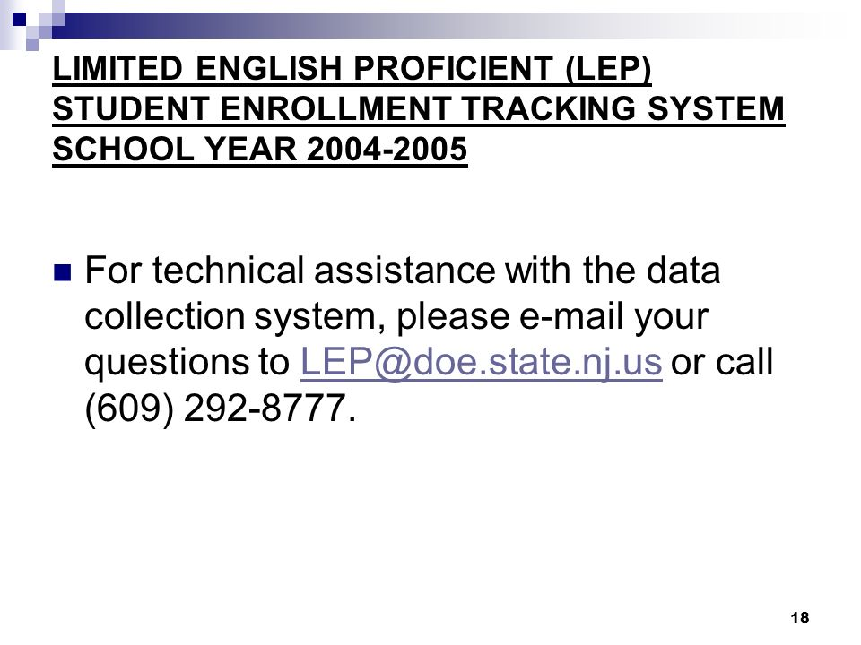 18 LIMITED ENGLISH PROFICIENT (LEP) STUDENT ENROLLMENT TRACKING SYSTEM SCHOOL YEAR 2004-2005 For technical assistance with the data collection system, please e-mail your questions to LEP@doe.state.nj.us or call (609) 292-8777.LEP@doe.state.nj.us