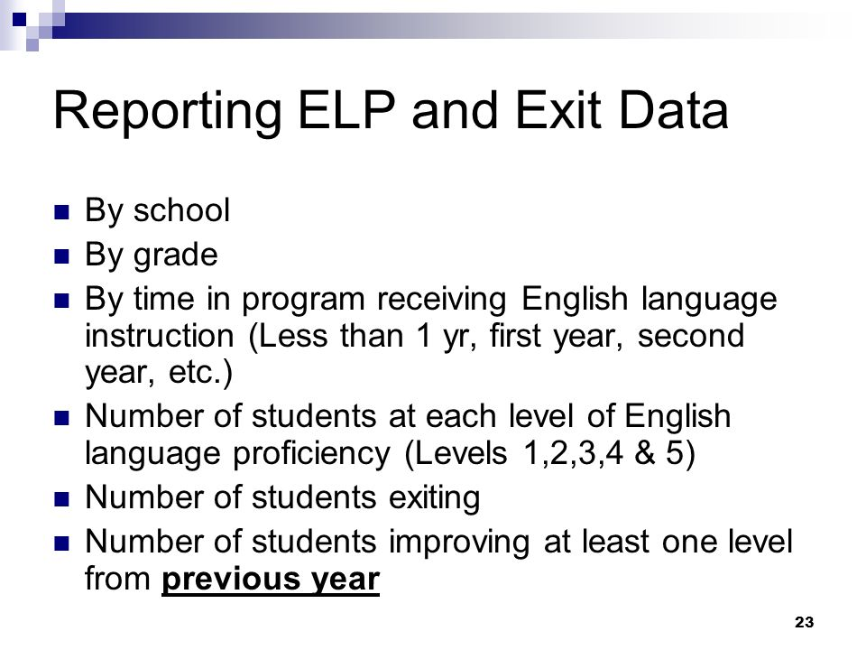 23 Reporting ELP and Exit Data By school By grade By time in program receiving English language instruction (Less than 1 yr, first year, second year, etc.) Number of students at each level of English language proficiency (Levels 1,2,3,4 & 5) Number of students exiting Number of students improving at least one level from previous year