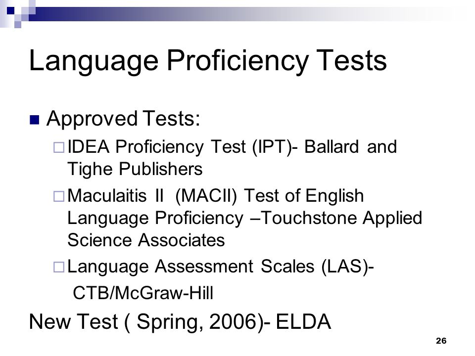 26 Language Proficiency Tests Approved Tests: IDEA Proficiency Test (IPT)- Ballard and Tighe Publishers Maculaitis II (MACII) Test of English Language Proficiency –Touchstone Applied Science Associates Language Assessment Scales (LAS)- CTB/McGraw-Hill New Test ( Spring, 2006)- ELDA