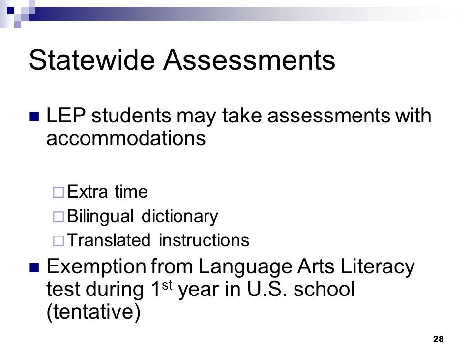 28 Statewide Assessments LEP students may take assessments with accommodations Extra time Bilingual dictionary Translated instructions Exemption from Language Arts Literacy test during 1 st year in U.S.