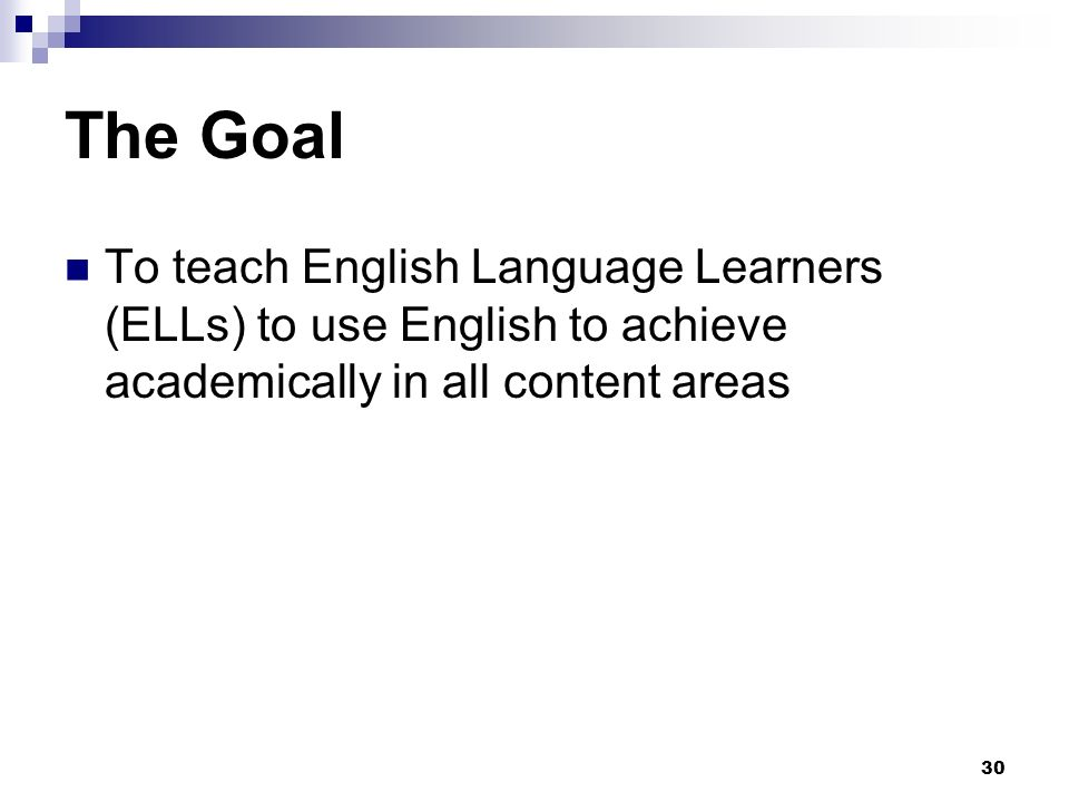30 The Goal To teach English Language Learners (ELLs) to use English to achieve academically in all content areas