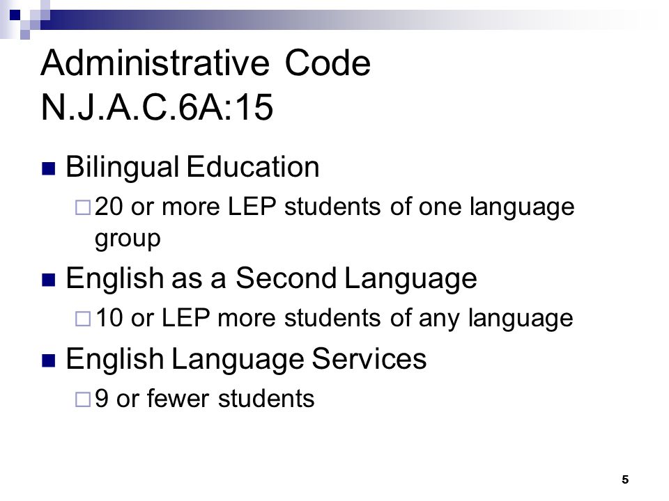 5 Administrative Code N.J.A.C.6A:15 Bilingual Education 20 or more LEP students of one language group English as a Second Language 10 or LEP more students of any language English Language Services 9 or fewer students
