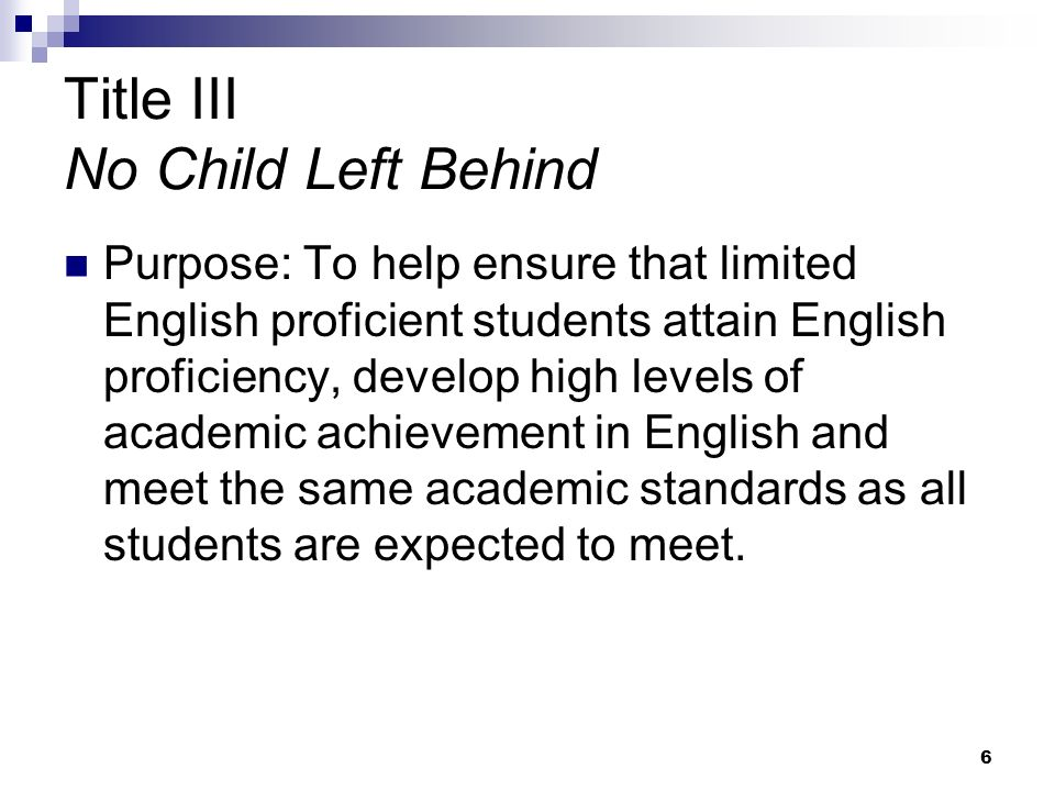 6 Title III No Child Left Behind Purpose: To help ensure that limited English proficient students attain English proficiency, develop high levels of academic achievement in English and meet the same academic standards as all students are expected to meet.