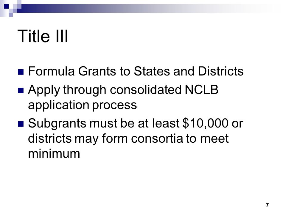 7 Title III Formula Grants to States and Districts Apply through consolidated NCLB application process Subgrants must be at least $10,000 or districts may form consortia to meet minimum