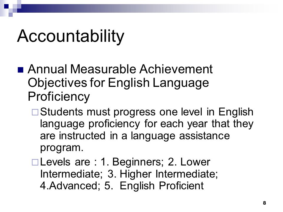 8 Accountability Annual Measurable Achievement Objectives for English Language Proficiency Students must progress one level in English language proficiency for each year that they are instructed in a language assistance program.