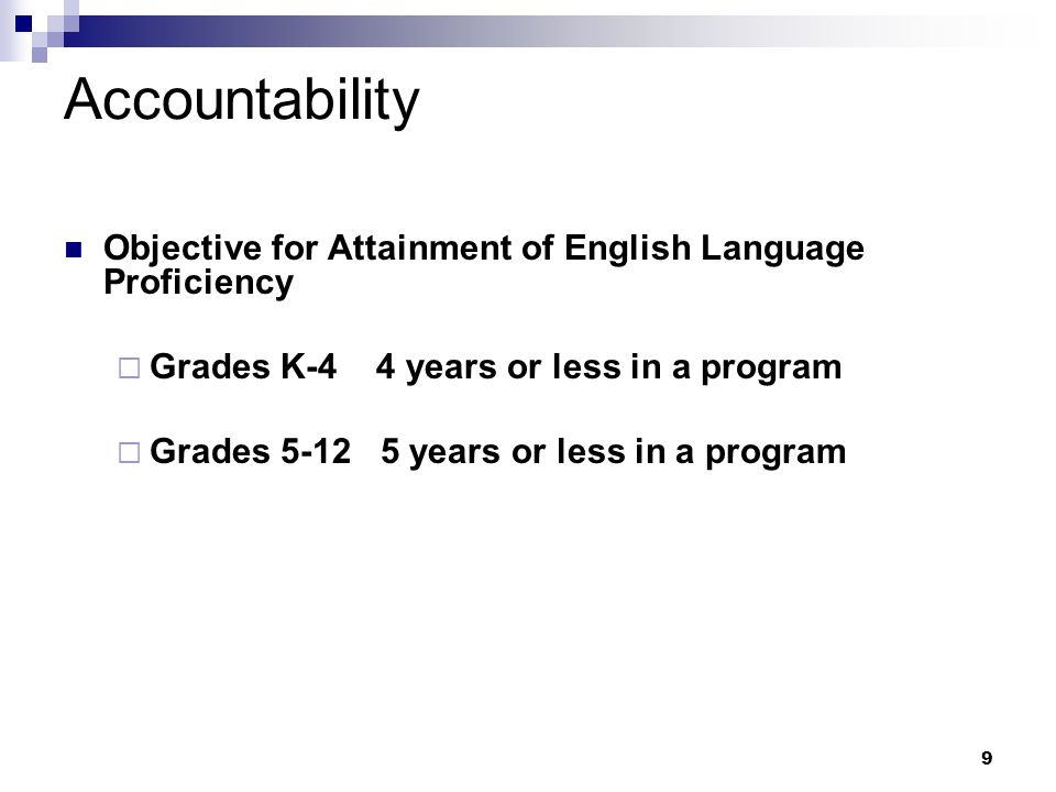 9 Accountability Objective for Attainment of English Language Proficiency Grades K-4 4 years or less in a program Grades 5-12 5 years or less in a program