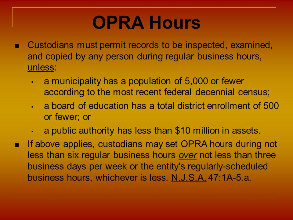 OPRA Hours Custodians must permit records to be inspected, examined, and copied by any person during regular business hours, unless: a municipality ha