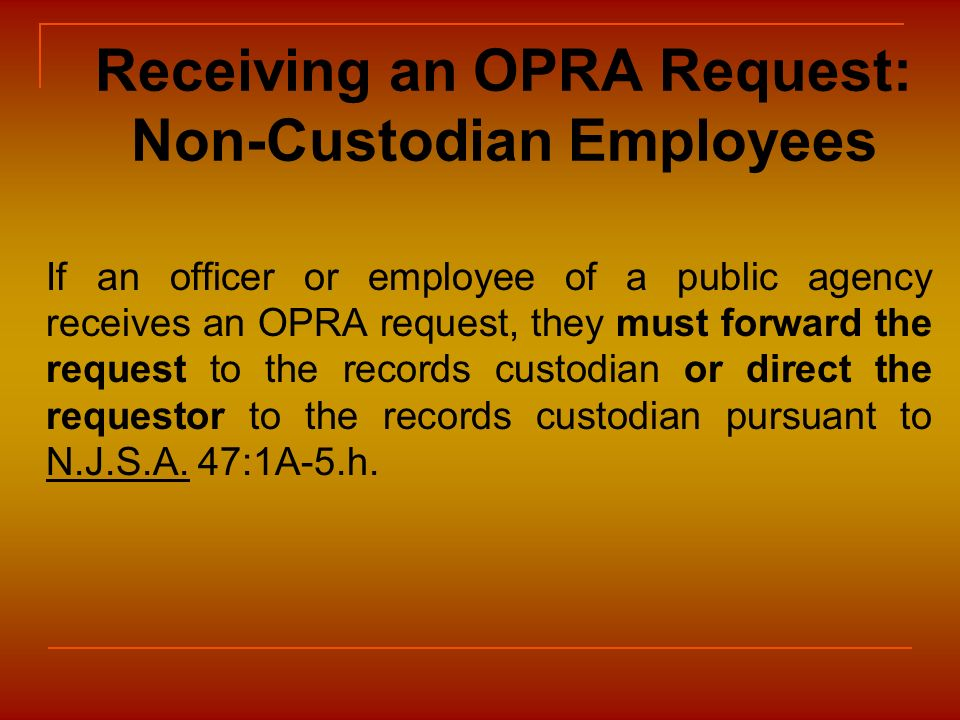 Receiving an OPRA Request: Non-Custodian Employees If an officer or employee of a public agency receives an OPRA request, they must forward the reques