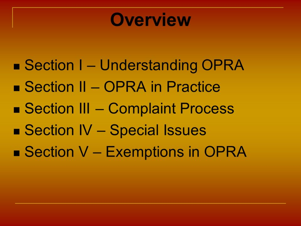 Section I – Understanding OPRA Section II – OPRA in Practice Section III – Complaint Process Section IV – Special Issues Section V – Exemptions in OPR