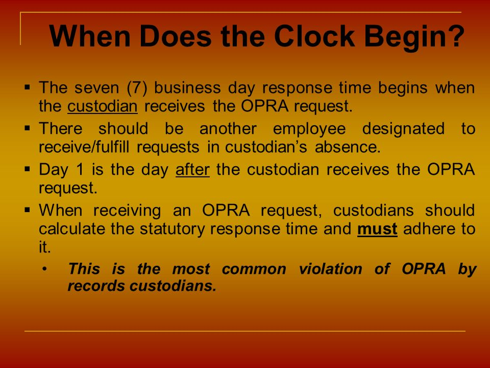 When Does the Clock Begin? The seven (7) business day response time begins when the custodian receives the OPRA request. There should be another emplo