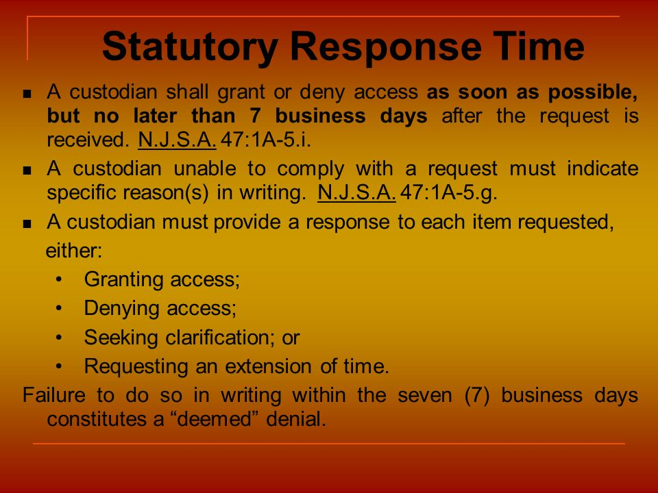 Statutory Response Time A custodian shall grant or deny access as soon as possible, but no later than 7 business days after the request is received. N