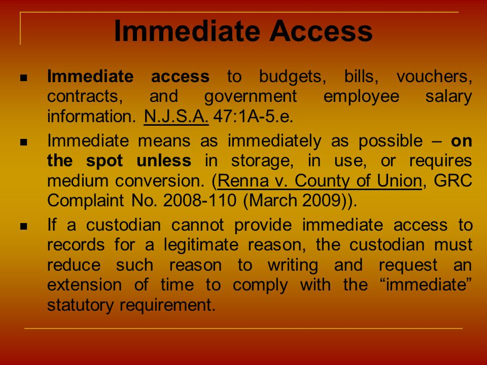 Immediate Access Immediate access to budgets, bills, vouchers, contracts, and government employee salary information. N.J.S.A. 47:1A-5.e. Immediate me