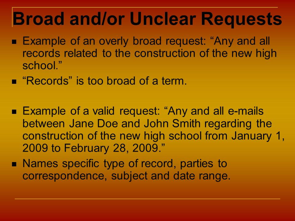 Broad and/or Unclear Requests Example of an overly broad request: Any and all records related to the construction of the new high school. Records is t