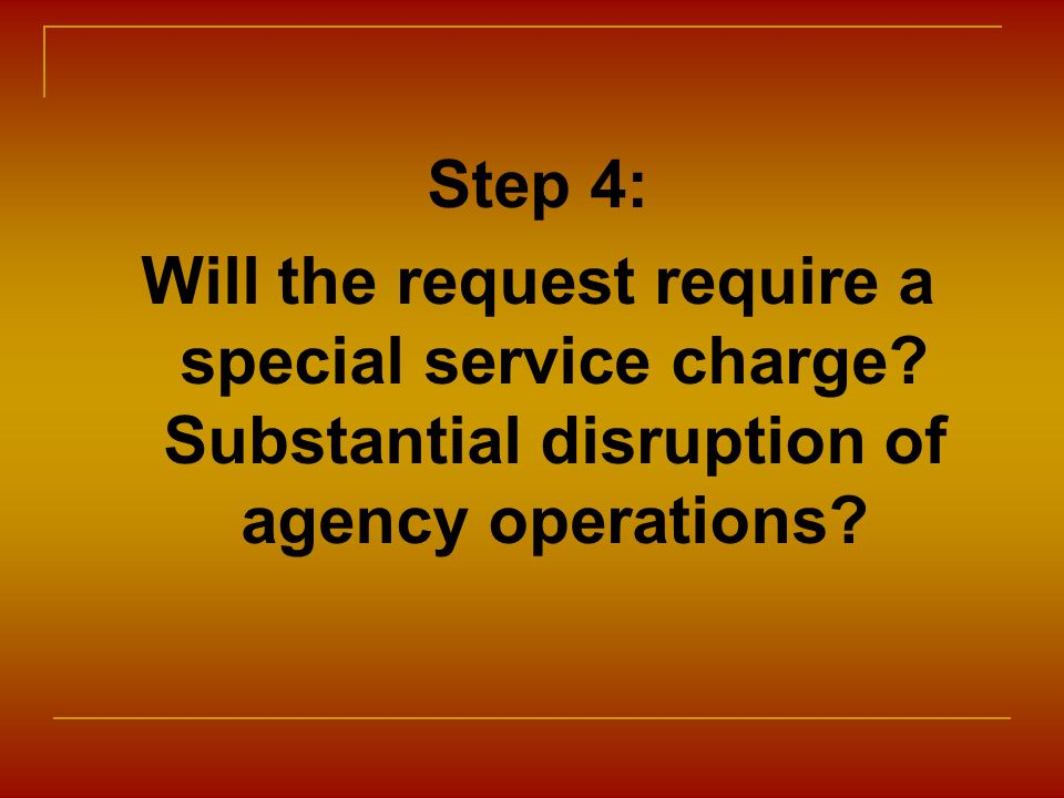 Step 4: Will the request require a special service charge? Substantial disruption of agency operations?