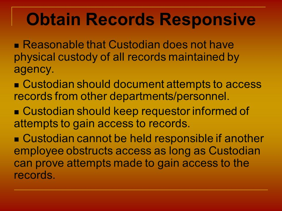 Obtain Records Responsive Reasonable that Custodian does not have physical custody of all records maintained by agency. Custodian should document atte