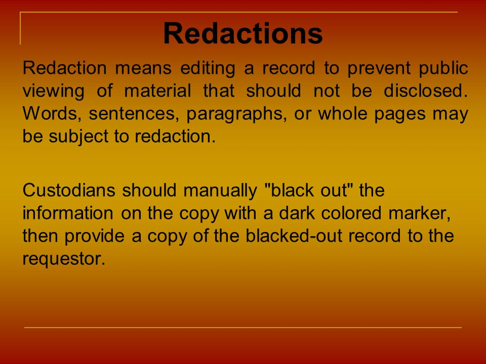 Redactions Redaction means editing a record to prevent public viewing of material that should not be disclosed. Words, sentences, paragraphs, or whole