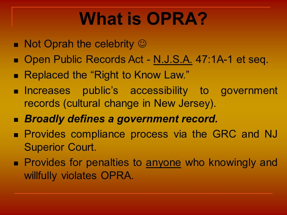 What is OPRA? Not Oprah the celebrity Open Public Records Act - N.J.S.A. 47:1A-1 et seq. Replaced the Right to Know Law. Increases publics accessibili