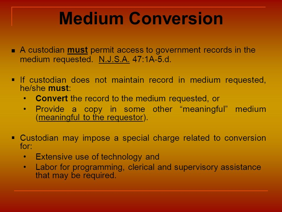 Medium Conversion A custodian must permit access to government records in the medium requested. N.J.S.A. 47:1A-5.d. If custodian does not maintain rec