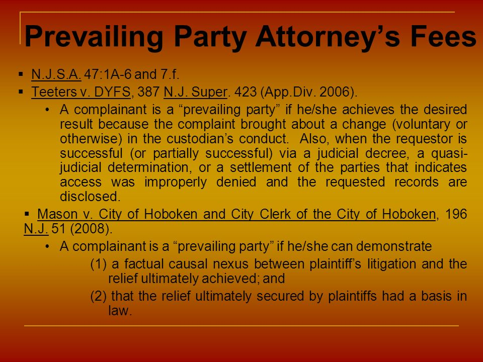 Prevailing Party Attorneys Fees N.J.S.A. 47:1A-6 and 7.f. Teeters v. DYFS, 387 N.J. Super. 423 (App.Div. 2006). A complainant is a prevailing party if