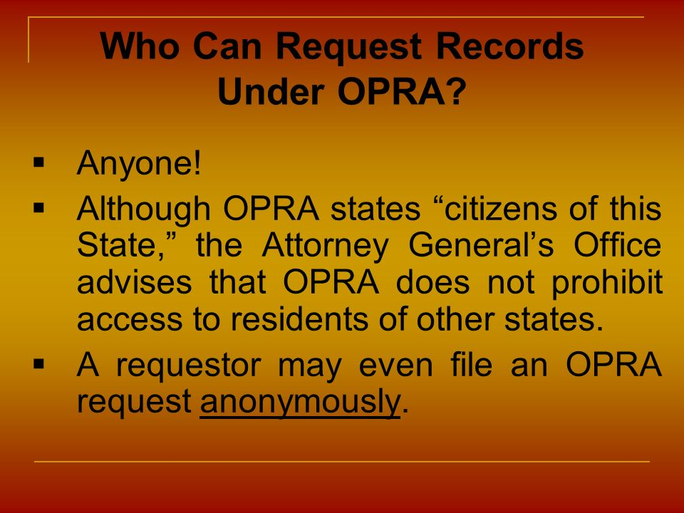 Who Can Request Records Under OPRA? Anyone! Although OPRA states citizens of this State, the Attorney Generals Office advises that OPRA does not prohi