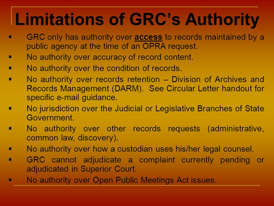 Limitations of GRCs Authority GRC only has authority over access to records maintained by a public agency at the time of an OPRA request. No authority