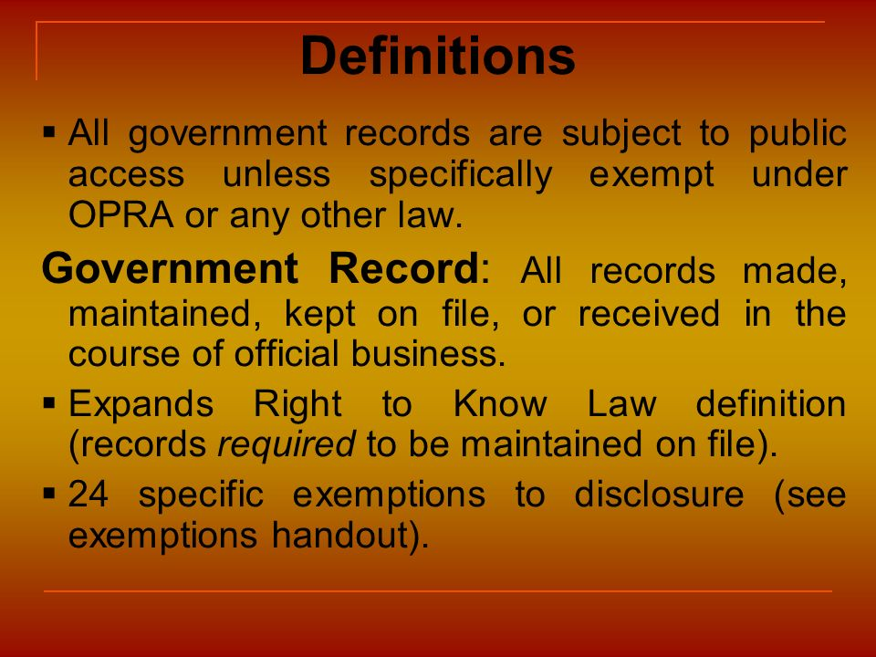 Definitions All government records are subject to public access unless specifically exempt under OPRA or any other law. Government Record: All records