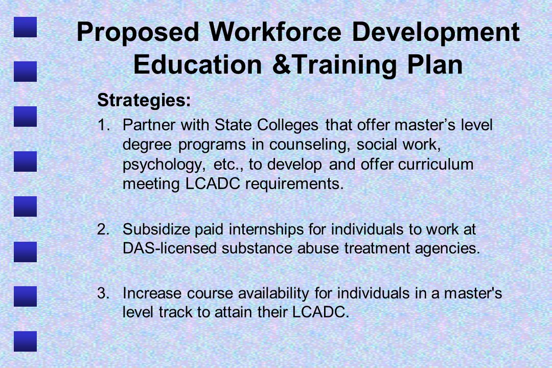 Proposed Workforce Development Education &Training Plan Strategies: 1.Partner with State Colleges that offer masters level degree programs in counseling, social work, psychology, etc., to develop and offer curriculum meeting LCADC requirements.