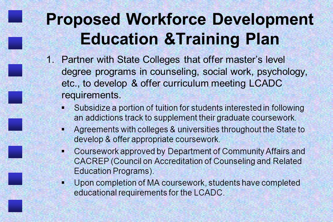 Proposed Workforce Development Education &Training Plan 1.Partner with State Colleges that offer masters level degree programs in counseling, social w