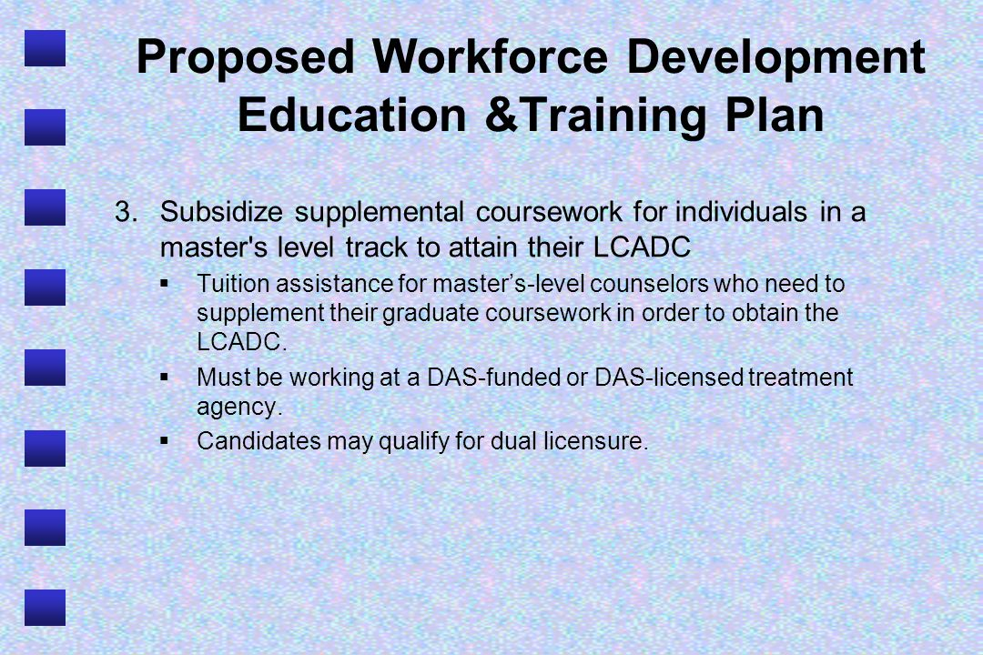 Proposed Workforce Development Education &Training Plan 3.Subsidize supplemental coursework for individuals in a master s level track to attain their LCADC Tuition assistance for masters-level counselors who need to supplement their graduate coursework in order to obtain the LCADC.