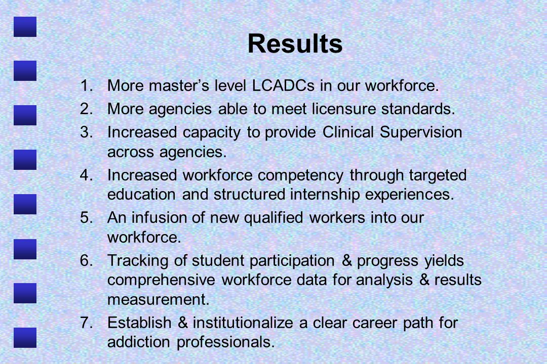 Results 1.More masters level LCADCs in our workforce. 2.More agencies able to meet licensure standards. 3.Increased capacity to provide Clinical Super