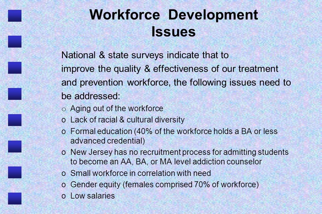 Workforce Development Issues National & state surveys indicate that to improve the quality & effectiveness of our treatment and prevention workforce,