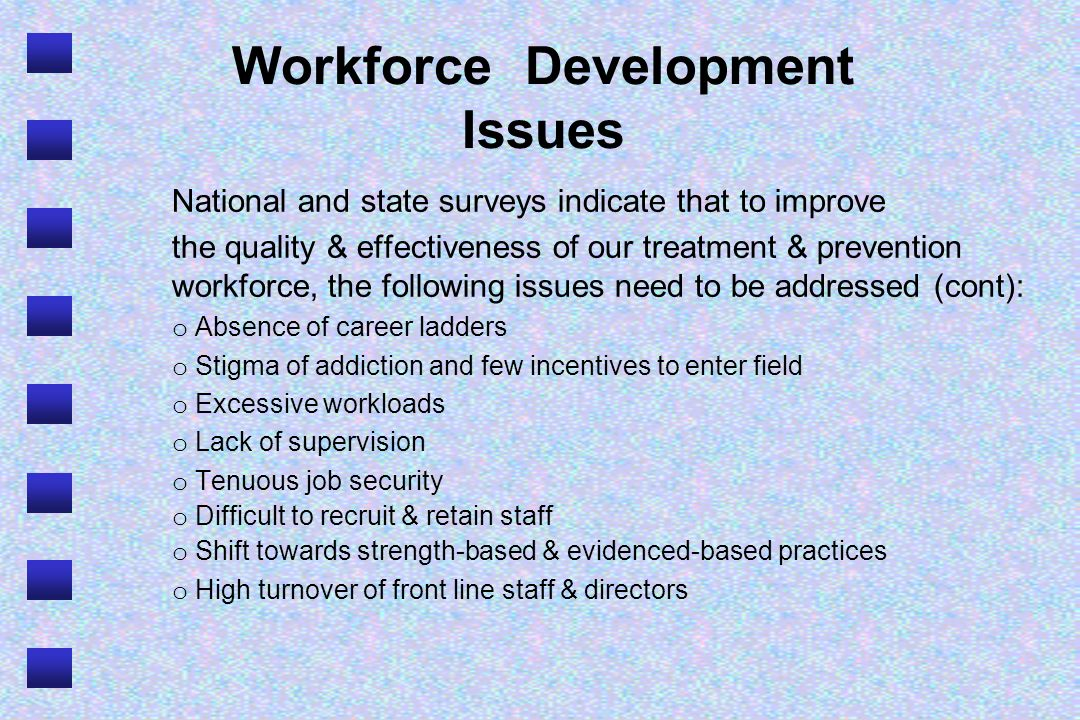 Workforce Development Issues National and state surveys indicate that to improve the quality & effectiveness of our treatment & prevention workforce, the following issues need to be addressed (cont): o Absence of career ladders o Stigma of addiction and few incentives to enter field o Excessive workloads o Lack of supervision o Tenuous job security o Difficult to recruit & retain staff o Shift towards strength-based & evidenced-based practices o High turnover of front line staff & directors