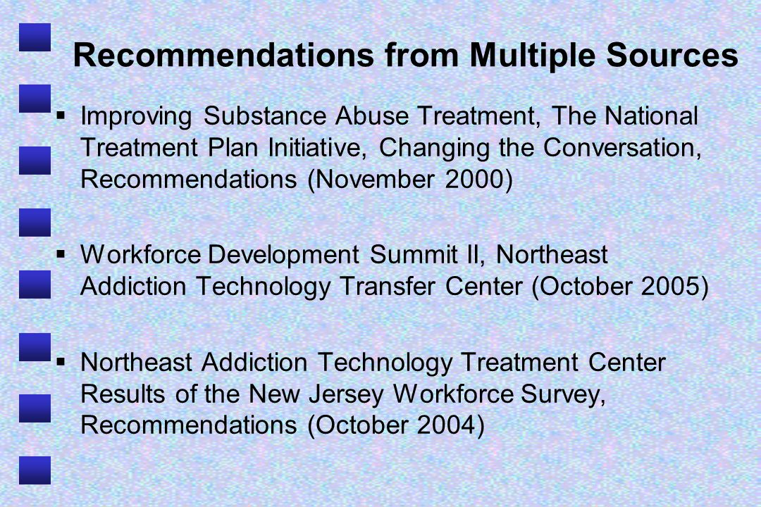 Recommendations from Multiple Sources Improving Substance Abuse Treatment, The National Treatment Plan Initiative, Changing the Conversation, Recommendations (November 2000) Workforce Development Summit II, Northeast Addiction Technology Transfer Center (October 2005) Northeast Addiction Technology Treatment Center Results of the New Jersey Workforce Survey, Recommendations (October 2004)