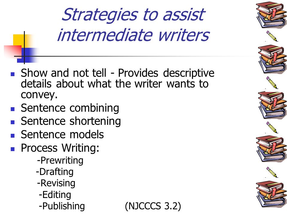 Strategies to assist intermediate writers Show and not tell - Provides descriptive details about what the writer wants to convey.