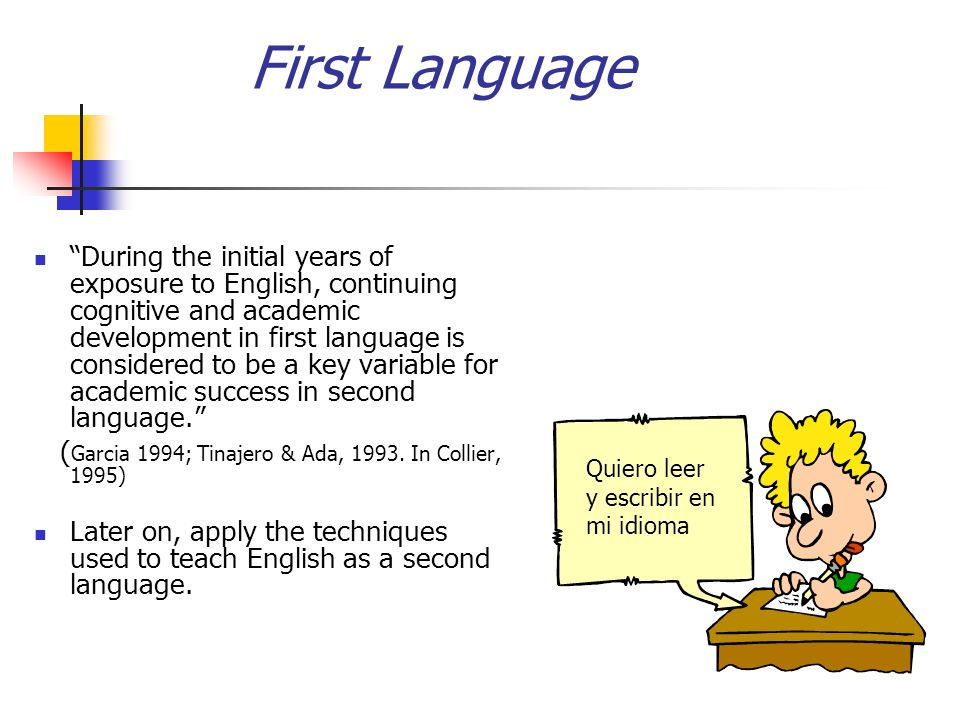 First Language During the initial years of exposure to English, continuing cognitive and academic development in first language is considered to be a key variable for academic success in second language.