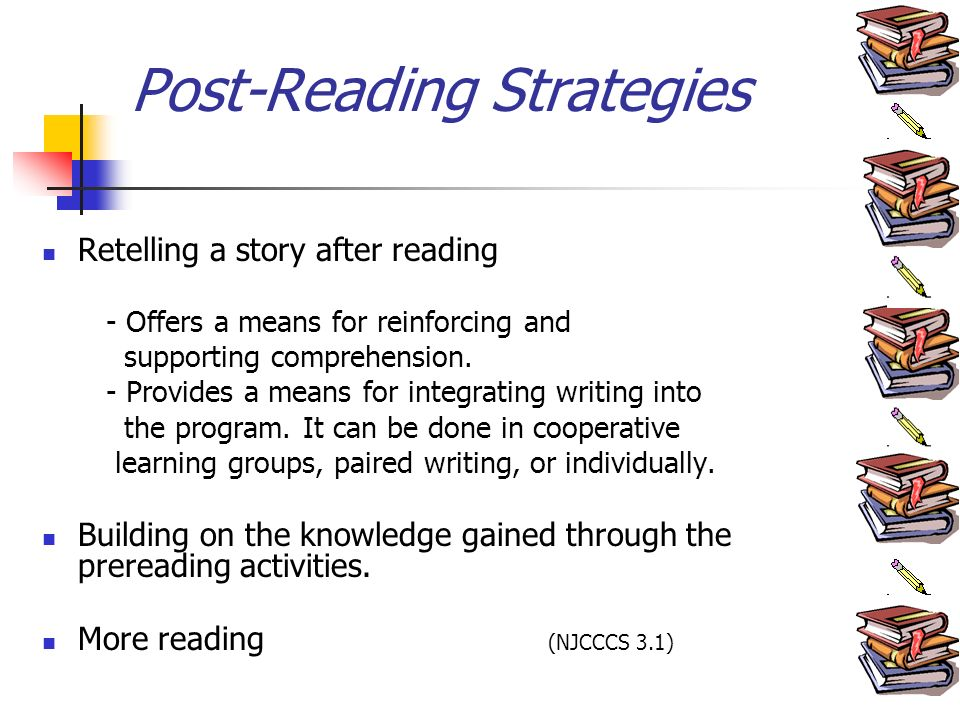Post-Reading Strategies Retelling a story after reading - Offers a means for reinforcing and supporting comprehension.