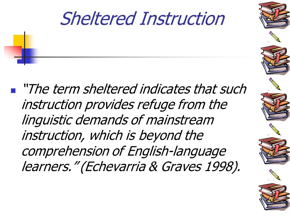 Sheltered Instruction The term sheltered indicates that such instruction provides refuge from the linguistic demands of mainstream instruction, which is beyond the comprehension of English-language learners.