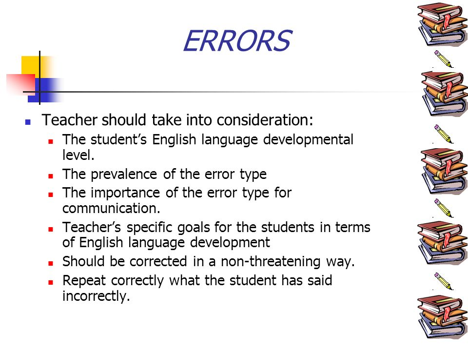 ERRORS Teacher should take into consideration: The students English language developmental level.