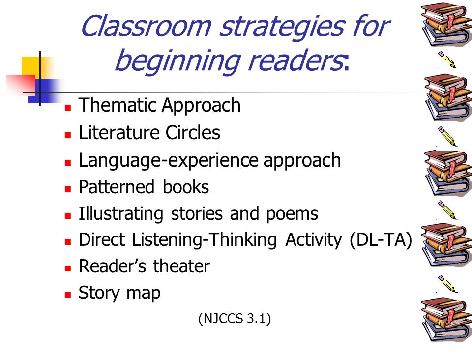 Classroom strategies for beginning readers: Thematic Approach Literature Circles Language-experience approach Patterned books Illustrating stories and poems Direct Listening-Thinking Activity (DL-TA) Readers theater Story map (NJCCS 3.1)
