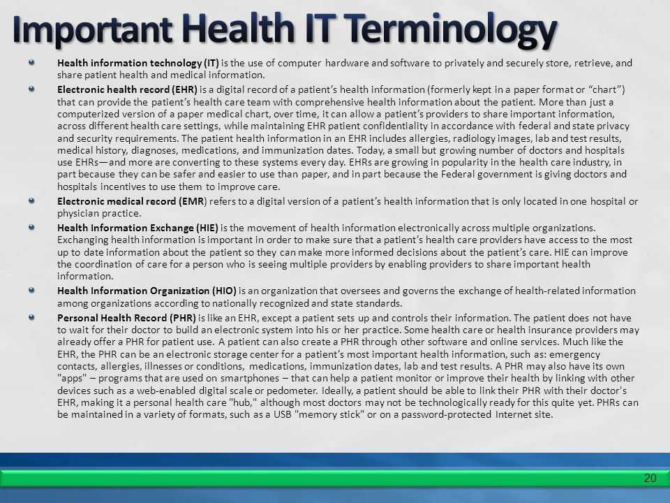 20 Health information technology (IT) is the use of computer hardware and software to privately and securely store, retrieve, and share patient health and medical information.