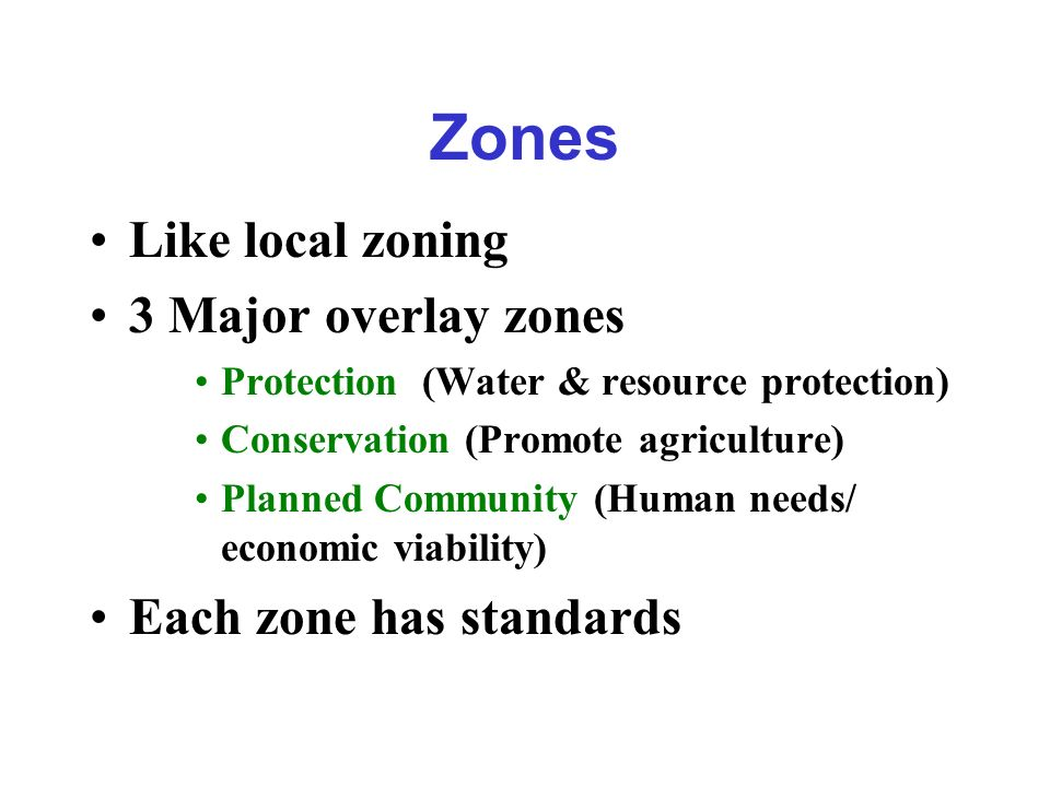Zones Like local zoning 3 Major overlay zones Protection (Water & resource protection) Conservation (Promote agriculture) Planned Community (Human needs/ economic viability) Each zone has standards