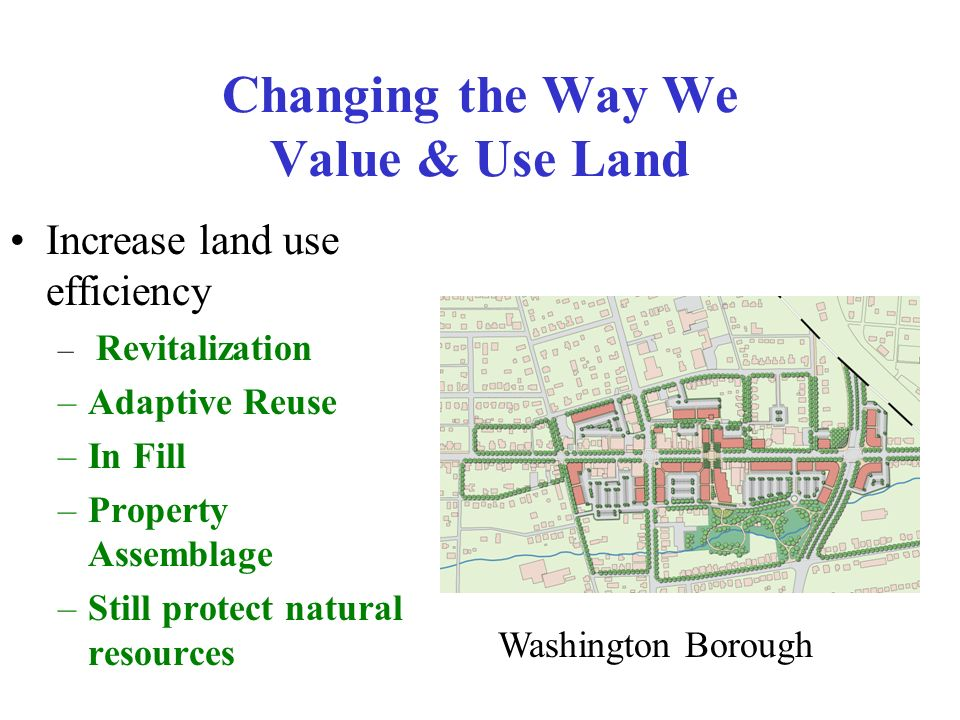 Changing the Way We Value & Use Land Increase land use efficiency – Revitalization –Adaptive Reuse –In Fill –Property Assemblage –Still protect natural resources Washington Borough