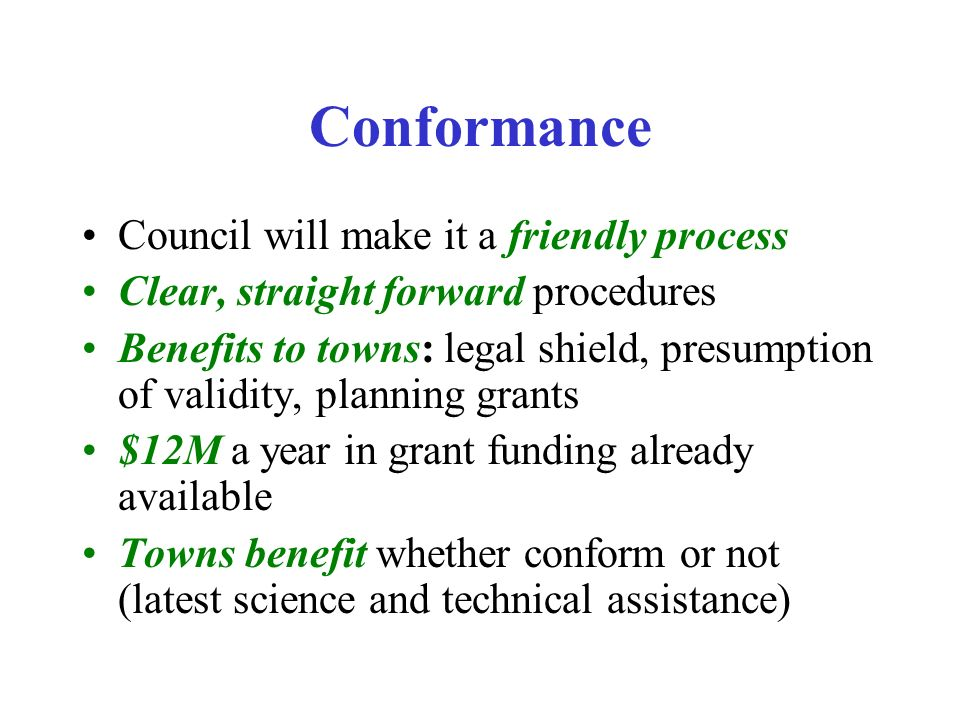 Conformance Council will make it a friendly process Clear, straight forward procedures Benefits to towns: legal shield, presumption of validity, planning grants $12M a year in grant funding already available Towns benefit whether conform or not (latest science and technical assistance)